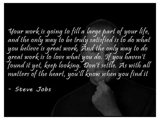 Your work is going to fill a large part of your life, and the only way to be truly satisfied is to do what you believe is great work. And the only way to do great work is to love what you do. If you haven't found it yet, keep looking. Don't settle. As with all matters of the heart, you'll know when you find it