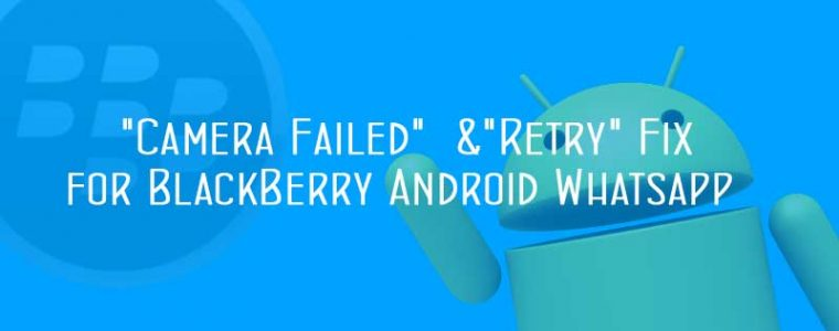 "Solution to ""Camera Failed"" and ""Retry"" in BlackBerry Android Whatsapp"