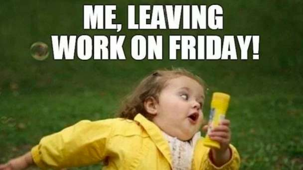Weekend Meme, Me Leaving Work On Friday